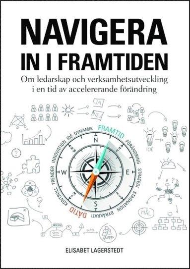 bokomslag Navigera in i framtiden : Om ledarskap och verksamhetsutveckling i en tid a