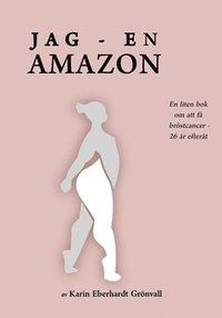 bokomslag Jag - en amazon! : En liten bok om att få bröstcancer - 26 år efteråt.
