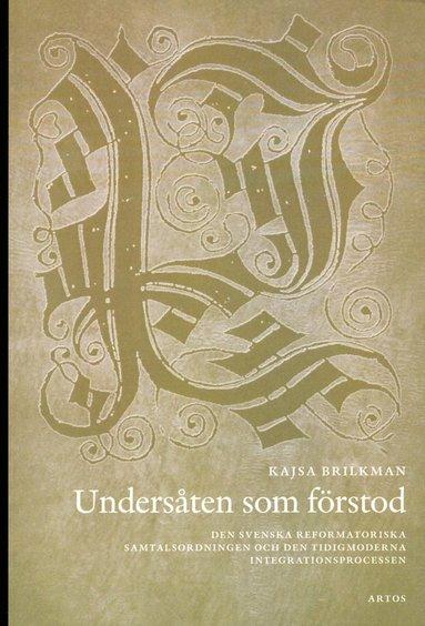 bokomslag Undersåten som förstod : den svenska reformatoriska samtalsodningen och den tidigmoderna integrationsprocessen