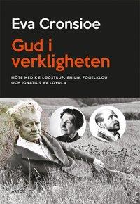 bokomslag Gud i verkligheten : möte med K E Løgstrup, Emilia Fogelklou och Ignatius av Loyola
