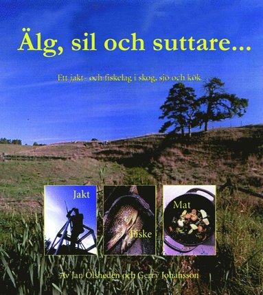 bokomslag Älg, sil och suttare... : skog, sjö och kök med ett jakt- och fiskelag vid Vänern