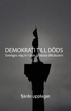 bokomslag Demokrati till Döds : Sveriges väg in i den globala diktaturen