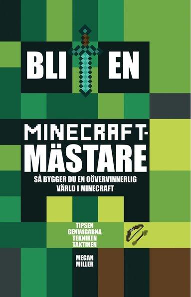 bokomslag Bli en Minecraftmästare : så bygger du en oövervinnerlig värld i Minecraft