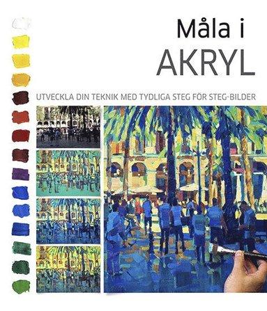 bokomslag Måla i akryl : utveckla din teknik med tydliga steg för steg-bilder