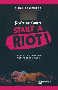 bokomslag Don't Be Quiet, Start a Riot! Essays on Feminism and Performance