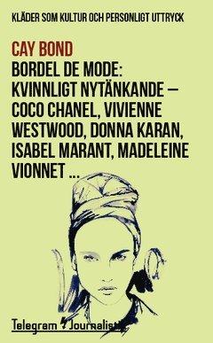 bokomslag Bordel de mode : kläder som kultur och personligt uttryck - kvinnligt nytänkande : Coco Chanel, Vivienne Westwood, Donna Karan, Isabel Marant, Madeleine Vionnet ...