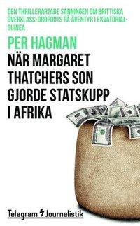 bokomslag När Margaret Thatchers son gjorde statskupp i Afrika : den thrillerartade sanningen om brittiska överklass-dropouts på äventyr i Ekvatorialguinea