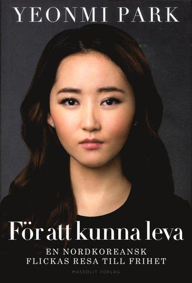 bokomslag För att kunna leva: en nordkoreansk flickas resa till frihet