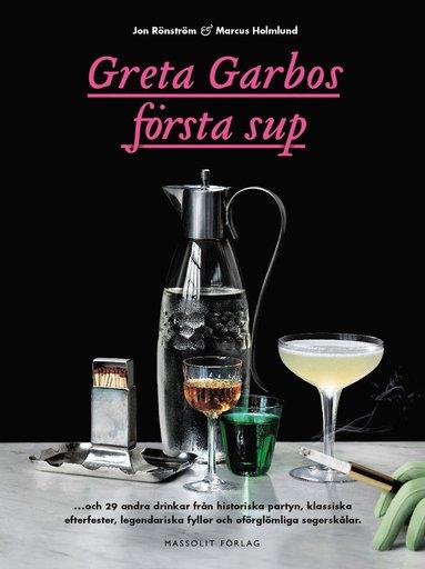 bokomslag Greta Garbos första sup : och 29 andra drinkar från historiska partyn, klassiska efterfester, legendariska fyllor och oförglömliga segerskålar