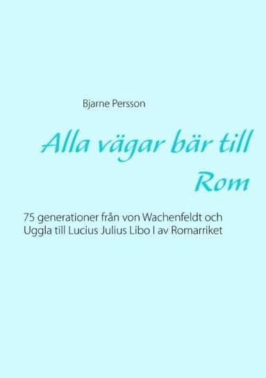 bokomslag Alla vägar bär till Rom : 75 generationer från von Wachenfeldt och Uggla till Lucius Julius Libo I av Romarriket