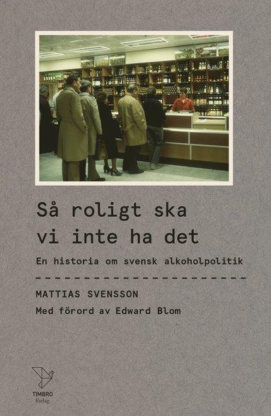 bokomslag Så roligt ska vi inte ha det : en historia om svensk alkoholpolitik
