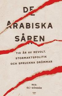 bokomslag De arabiska såren : Tio år av revolt, stormaktspolitik och spruckna drömmar