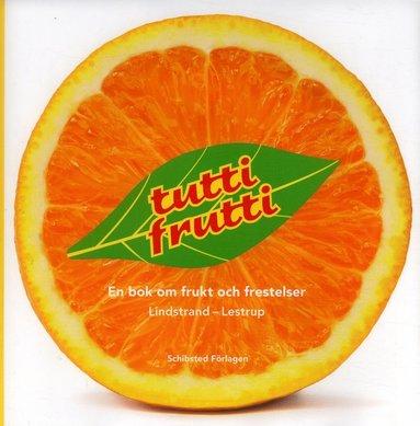 bokomslag Tutti Frutti : en bok om frukt och frestelser