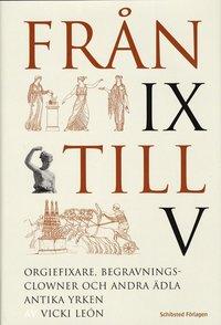 bokomslag Från IX till V : orgiefixare, begravningsclowner och andra ädla antika yrken