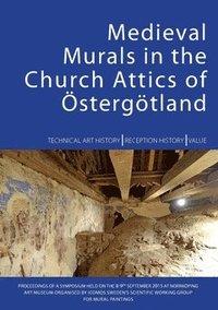 bokomslag Medieval murals in the church attics of Östergötland : technical art history, reception history, value