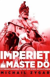 bokomslag Imperiet måste dö : vittnesskildringar inifrån den ryska revolutionen