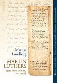bokomslag Martin Luthers egna toner och ord om musik : källtexter rörande musiken i Wittenbergreformationen i översättning med kommentar och analys