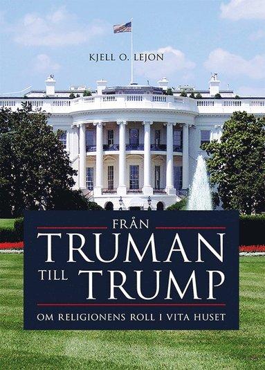 bokomslag Från Truman till Trump : om religionens roll i Vita huset