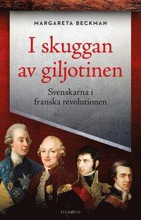 bokomslag I skuggan av giljotinen - Svenskarna i franska revolutionen
