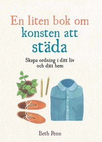 bokomslag En liten bok om konsten att städa : skapa ordning i ditt liv och ditt hem