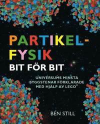 bokomslag Partikelfysik bit för bit : universums minsta byggstenar förklarade med hjälp av lego