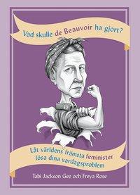 bokomslag Vad skulle de Beauvoir ha gjort? : låt världens främsta feminister lösa dina vardagsproblem