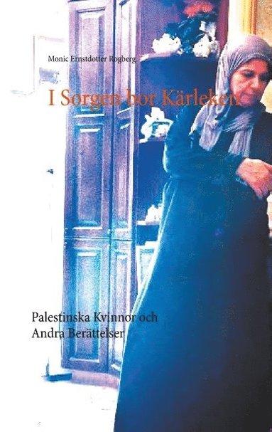bokomslag I Sorgen bor Kärleken : Palestinska Kvinnor och Andra Berättelser