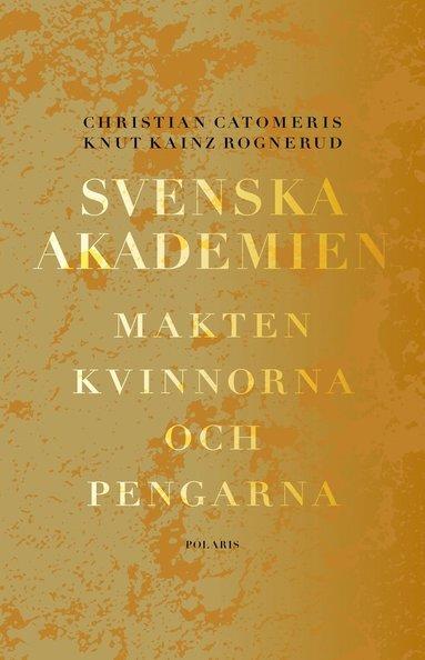 bokomslag Svenska Akademien : makten, kvinnorna och pengarna