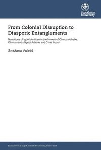 bokomslag From colonial disruption to diasporic entanglements : narrations of Igbo identities in the novels of Chinua Achebe, Chimamanda Ngozi Adichie and Chris Abani