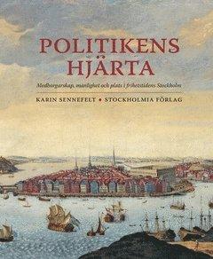 bokomslag Politikens hjärta : medborgarskap, manlighet och plats i frihetstidens Stockholm
