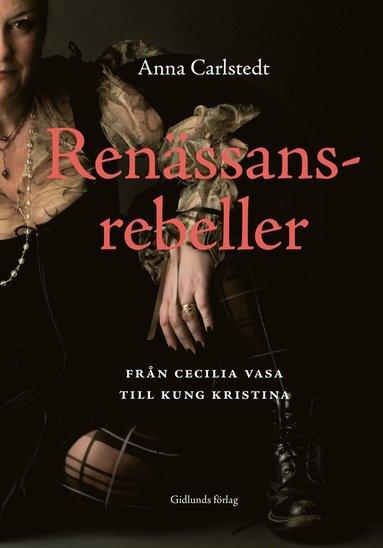 bokomslag Renässansrebeller : från Cecilia Vasa till kung Kristina