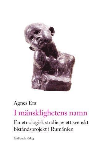 bokomslag I mänsklighetens namn : en etnologisk studie av ett svenskt biståndsprojekt i Rumänien