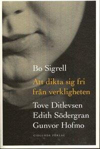 bokomslag Att dikta sig fri från verkligheten : Tove Ditlevsen, Edith Södergran, Gunvor Hofmo