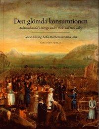 bokomslag Den glömda konsumtionen : auktionshandel i Sverige under 1700- och 1800-talen