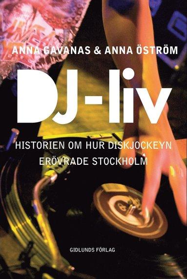 bokomslag DJ-liv : historien om hur diskjockeyn erövrade Stockholm