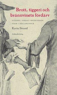 bokomslag Brott, tiggeri och brännvinets fördärv : studier i socialt orienterade visor i skillingtryck