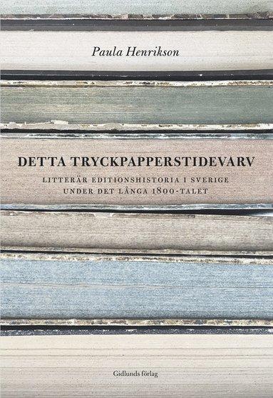 bokomslag Detta tryckpapperstidevarv : litterär editionshistoria i Sverige under det långa 1800-talet