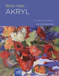 bokomslag Börja måla i akryl : tips, tekniker och inspiration