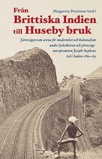 bokomslag Från Brittiska Indien till Huseby bruk : järnvägen som arena för modernitet och kolonialism under lycksökaren och järnvägsentreprenören Joseph Stephens tid i Indien 1860-69