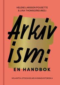 bokomslag Arkivism: En handbok - Hitta, spara och organisera för framtidens historieskrivning