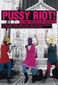 bokomslag Pussy Riot! : a punk prayer for freedom : brev från häkte, sånger, dikter, rättegångspläderingar och hyllningar till punkbandet som engagerade en hel värld