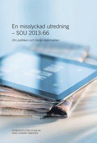 bokomslag En misslyckad utredning - SOU 2013:66 : Om politiken och tredje statsmakten