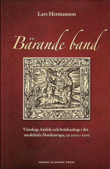 bokomslag Bärande band : vänskap, kärlek och brödraskap i det medeltida Nordeuropa, ca 1000-1200