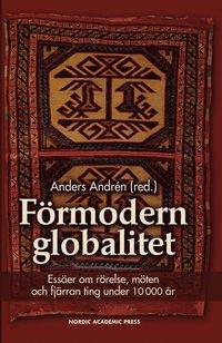 Förmodern globalitet : essäer om rörelse, möten och fjärran ting under 10 000 år