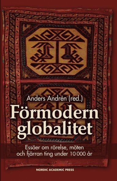 bokomslag Förmodern globalitet : essäer om rörelse, möten och fjärran ting under 10 000 år