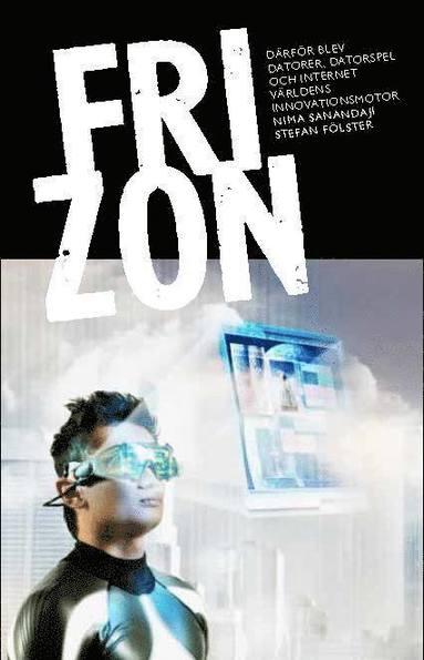 bokomslag Fri zon : så blev datorer, datorspel och internet världens innovationsmotor