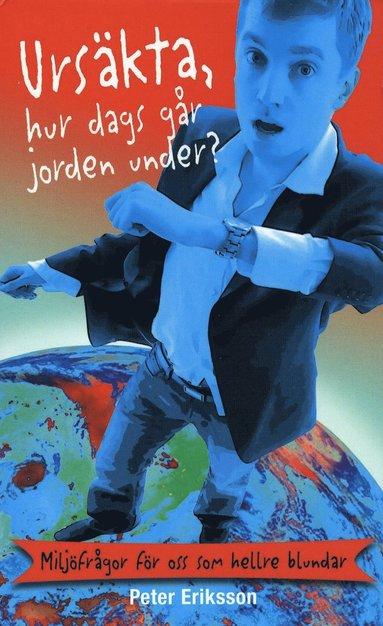 bokomslag Ursäkta, hur dags går jorden under? : miljöfrågor för oss som hellre blunda