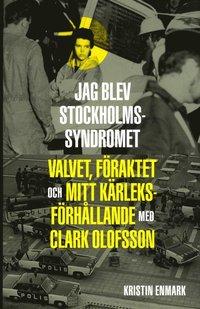 bokomslag Jag blev Stockholmssyndromet : valvet, föraktet och mitt kärleksförhållande med Clark Olofsson