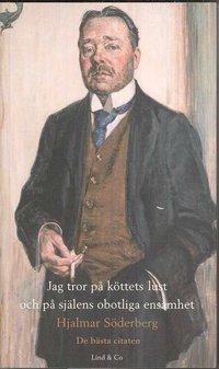 bokomslag Jag tror på köttets lust och på själens obotliga ensamhet - Hjalmar Söderberg : de bästa citaten