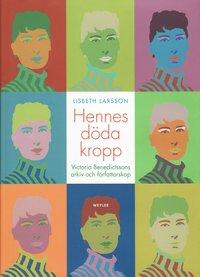 Hennes döda kropp : Victoria Benedictssons arkiv och författarskap